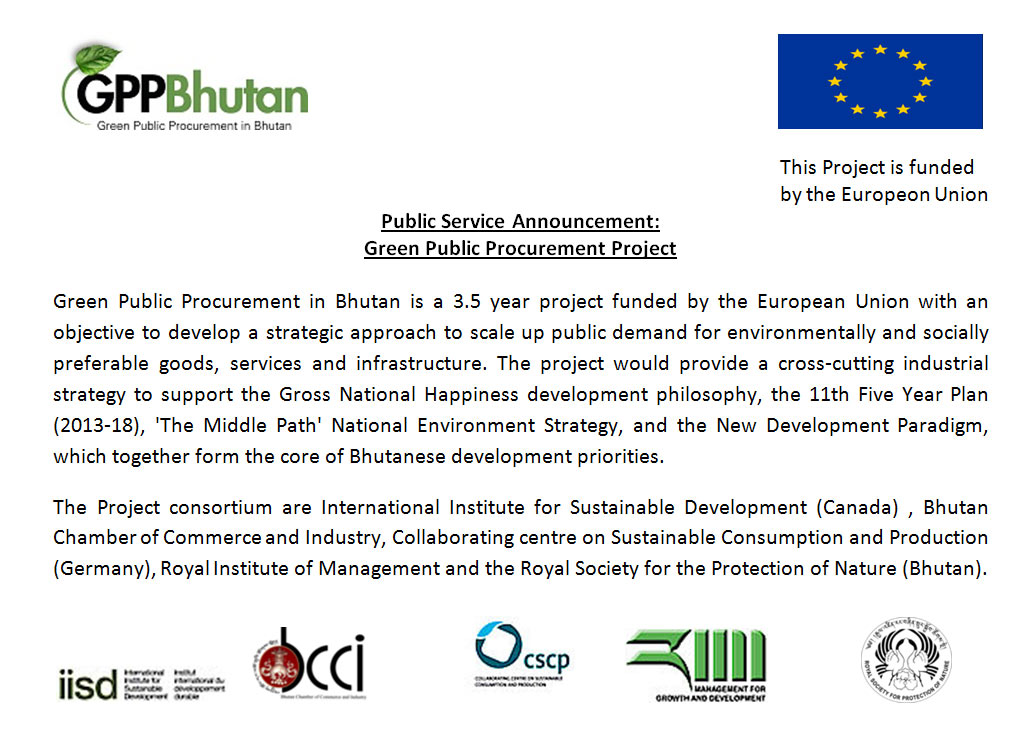 Green Public Procurement in Bhutan is a 3.5 year project funded by the European Union with an objective to develop a strategic approach to scale up public demand for environmentally and socially preferable goods, services and infrastructure. The project would provide a cross-cutting industrial strategy to support the Gross National Happiness development philosophy, the 11th Five Year Plan (2013-18), 'The Middle Path' National Environment Strategy, and the New Development Paradigm, which together form the core of Bhutanese development priorities.